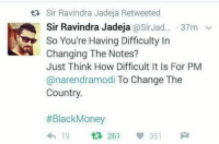 Memes, 🤖, and Sir: tR Sir Ravindra Jadeja Retweeted  Sir Ravindra Jadeja  @Sir Jad... 37m v  So You're Having Difficulty In  Changing The Notes?  Just Think How Difficult It Is For PM  anarendramodi To Change The  Country.  Black Money  351  19  261