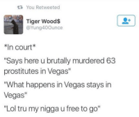 "lol: tR, You Retweeted  Tiger Wood$  @Yung40 Ounce  n Court  ""Says here ubrutally murdered 63  prostitutes in Vegas""  ""What happens in Vegas stays in  Vegas  ""Lol tru my nigga u free to go"" lol"