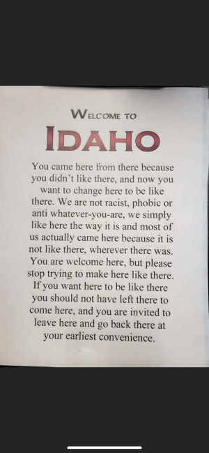 """""""Don't move to Idaho""""...: TRA  WELCOME TO  IDAHO  You came here from there because  you didn't like there, and now you  want to change here to be like  there. We are not racist, phobic or  anti whatever-you-are, we simply  like here the way it is and most of  us actually came here because it is  not like there, wherever there was.  You are welcome here, but please  stop trying to make here like there.  If you want here to be like there  you should not have left there to  come here, and you are invited to  leave here and go back there at  your earliest convenience. """"Don't move to Idaho""""..."""