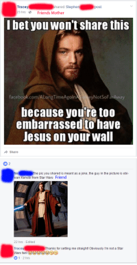Never too embarrassed for Jesus!: Tracey  hared Stephen  post  23 hrs 2 Friends Mother  bet you won't share this  NotSoFar Away  facebook.com/ALongTimeAgoln  because you're too  embarrassed to have  Jesus on your Wall  Share   2  Nid he pic you shared is meant as a joke, the guy in the picture is obi-  wan Kenobi from Star Wars Friend  22 hrs Edited  Trace  Thanks for setting me straight! Obviously I'm not a Star  Wars fan!  1-2 hrs Never too embarrassed for Jesus!