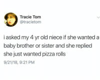 Pizza, Humans of Tumblr, and Old: Tracie Tom  tracietom  i asked my 4 yr old niece if she wanted a  baby brother or sister and she replied  she just wanted pizza rolls  9/21/18, 9:21 PM