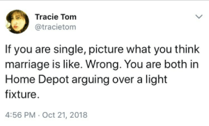 Unless you married a Karen, in which case youre in court arguing about the kids: Tracie Tom  @tracietom  If you are single, picture what you think  marriage is like. Wrong. You are both in  Home Depot arguing over a light  fixture  4:56 PM Oct 21, 2018 Unless you married a Karen, in which case youre in court arguing about the kids