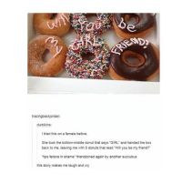 """Boxing, Crying, and Fedora: tracing backjordan:  durbikins:  l tried this on a female before.  She took the bottom-middle donut that says """"GIRL and handed the box  back to me, leaving me with 5 donuts that read Will you be my friend?  'tips fedora in shame friendzoned again by another succubus  this story makes me laugh and cry imagine this happening to you"""