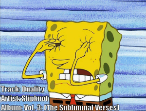 But what does Corey Taylor think of this...?: Track: Duality  Artist: Slipknot  Album: Vol. 3:The Subliminal Verses) But what does Corey Taylor think of this...?