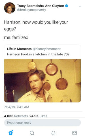 Harrison had y'all mothers wet. by ThickCapital FOLLOW HERE 4 MORE MEMES.: Tracy Boomeisha-Ann Clayton  @brokeymcpoverty  Harrison: how would you like your  eggs?  me: fertilized  Life in Moments @historyinmoment  Harrison Ford in a kitchen in the late 70s.  7/14/18, 7:42 AM  4,033 Retweets 24.9K Likes  Tweet your reply Harrison had y'all mothers wet. by ThickCapital FOLLOW HERE 4 MORE MEMES.