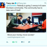 Community, Dope, and Memes: Tracy Jan  @Tracy Jan  7h  KillerMike: Nobody is going 2 swoop in & save  the black community. The community has to  take care of itself.  Move your money, move society?  washingtonpost.com  10  V 8 Dope Article In thewashingtonpost on BlackBanks & BankingBlack BankBlack today please Go Read and Then Come back and comment.