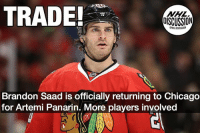 Chicago, Memes, and National Hockey League (NHL): TRADE  NHL  DISCUSSION  JI  Brandon Saad is officially returning to Chicago  for Artemi Panarin. More players involved We will post when full trade is announced! Panarin Saad Columbus Chicago NHLDiscussion