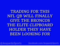 "Facebook, Sports, and Broncos: TRADING FOR THIS  NEL QB WILL FINALLY  GIVE THE BRONCOS  THE ELITE CLIPBOARD  HOLDER THEY HAVE  BEEN LOOKING FOR  @JeopardySports facebook.com/JeopardySports ""Who is: Joe Flacco?"" #JeopardySports #Broncos https://t.co/sXIuD3dojC"