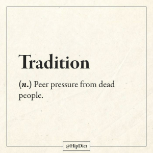 it's that #wow moment: Tradition  (n.) Peer pressure from dead  people.  @HipDict it's that #wow moment