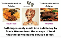 The genocideiros that ran the plantation concentration camps would give the enslaved Africans the worst food to keep them psychologically under control. Even though this food was lacking in health, Black Women still were able to use their genius to turn these worthless scraps into a delicacy to feed and strengthen their families. AfricanHistory WomensHistoryMonth AfricanaWomanism BlackWomen AfricanWomen SoulFood Feijoada brasil afrobrasil theankhlife teammelanin BlackHistory365: Traditional American  Traditional Brazilian  Cuisine  Cuisine  theankhlife  Soul Food  Feijoada  Both ingeniously made into a delicacy by  Black Women from the scraps of food  that the genocideiros refused to eat. The genocideiros that ran the plantation concentration camps would give the enslaved Africans the worst food to keep them psychologically under control. Even though this food was lacking in health, Black Women still were able to use their genius to turn these worthless scraps into a delicacy to feed and strengthen their families. AfricanHistory WomensHistoryMonth AfricanaWomanism BlackWomen AfricanWomen SoulFood Feijoada brasil afrobrasil theankhlife teammelanin BlackHistory365