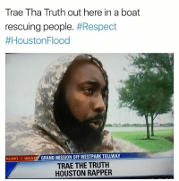 Funny, Respect, and Goat: Trae Tha Truth out here in a boat  rescuing people. #Respect  loustonFlood  ALERT WEAT GRAND MISSION OFF WESTPARK TOLLWAY  TRAE THE TRUTH  HOUSTON RAPPER Trae Tha Truth is the GOAT 🐐🙏
