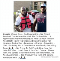 The recovery of hurricaneharvey is not a sprint it's a marathon. It will take years to recover from this horrific hurricane. ⠀⠀⠀⠀⠀⠀⠀ ⠀⠀⠀⠀⠀⠀⠀ @traeabn @kingkeraun and @projectalife are in Texas hands on. If you can help with a monetary donation please do. ⠀⠀⠀⠀⠀⠀⠀ ⠀⠀⠀⠀⠀⠀⠀ If you do not want to donate money please go to @balleralertfoundation's page and click on the link to buy items to send (pampers, strollers, underwear, etc.) Every contribution is appreciated. ⠀⠀⠀⠀⠀⠀⠀ ⠀⠀⠀⠀⠀⠀⠀ Sending prayers to the victims of Hurricane Harvey.: traeabn We Are One... God Is Amazing... We Almost  Reached The Halfway Mark Wit The Go Fund Me... I  Appreciate Everyone Donating To Help Us Help Those In  Need Right Now!! To Donate And Stand Together For  Houston- Port Arthur Beaumont - Orange - Galveston  Click Link In My Bio.. It Don't Matter How Much, Everything  Count人人.. We Trying To Get People Help Now, Not  Later But Now... Love!! Even If You Can't Donate, Please  Post And Spread So Someone who can Will Donate.. Wee  Need Awareness Tag Whoever You Think Will Donate  And Stand With Us  balleralert The recovery of hurricaneharvey is not a sprint it's a marathon. It will take years to recover from this horrific hurricane. ⠀⠀⠀⠀⠀⠀⠀ ⠀⠀⠀⠀⠀⠀⠀ @traeabn @kingkeraun and @projectalife are in Texas hands on. If you can help with a monetary donation please do. ⠀⠀⠀⠀⠀⠀⠀ ⠀⠀⠀⠀⠀⠀⠀ If you do not want to donate money please go to @balleralertfoundation's page and click on the link to buy items to send (pampers, strollers, underwear, etc.) Every contribution is appreciated. ⠀⠀⠀⠀⠀⠀⠀ ⠀⠀⠀⠀⠀⠀⠀ Sending prayers to the victims of Hurricane Harvey.