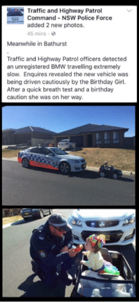"""Birthday, Bmw, and Police: Traffic and Highway Patrol  Command - NSW Police Force  added 2 new photos.  45 mins  Meanwhile in Bathurst  Traffic and Highway Patrol officers detected  an unregistered BMW travelling extremely  slow. Enquires revealed the new vehicle was  being driven cautiously by the Birthday Girl.  After a quick breath test and a birthday  caution she was on her way.  /U <p>Wholesome Police in my home town via /r/wholesomememes <a href=""""http://ift.tt/2vBMSWH"""">http://ift.tt/2vBMSWH</a></p>"""