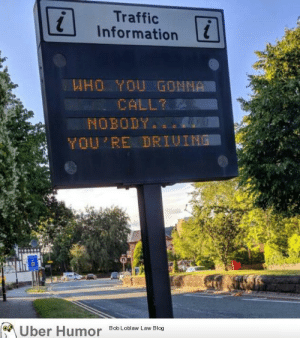 failnation:  Ghostbusters!: Traffic  Information  WHO YOU GONNA  CALL?  NOBODY  YOU'RE DRIUING  Uber Humor  Bob Loblaw Law Blog failnation:  Ghostbusters!