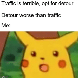 Reddit, Traffic, and Time: Traffic is terrible, opt for detour  Detour worse than traffic  Me:  imgflip.com Every. Single. Time.