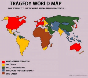 Its sad, but true: TRAGEDY WORLD MAP  HOW TERRIBLE IT IS FOR THE WORLD WHEN A TRAGEDY HAPPENS IN..  WHATA TERRIBLE TRAGEDY  THATS SAD  ■ WELLUFERS LIKE THIS  ■ WAIT, DOES THISCOUNTRY EXIST?  ■ witO CARES? Its sad, but true