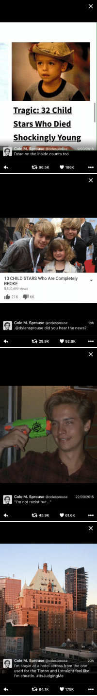 """Cole Sprouse's Twitter is my favorite thing ever 😂: Tragic: 32 Child  Stars Who Died  Shockingly Young  Cole M. Sprouse colesprouse 9/03/2016  Dead on the inside counts too  V 186K  96.5K   10 CHILD STARS Who Are Completely  BROKE  5,500,499 views  Cole M. Sprouse colesprouse  18h  @dylansprouse did you hear the news?  299K v 928K   Cole M. Sprouse a colesprouse 22/09/2015  """"I'm not racist but  tt 45.9K 61.6K   Cole M. Sprouse@colesprouse  20h  m stayin at a hotel across from the one  used for the Tipton and l straight feel like  I'm cheatin. #ltsJudgingMe  t 84.1K v 175K Cole Sprouse's Twitter is my favorite thing ever 😂"""