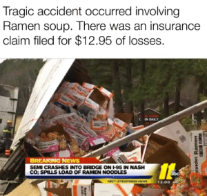 Abc, News, and Ramen: Tragic accident occurred involving  Ramen soup. There was an insurance  claim filed for $12.95 of losses.  CEN DAILY  BREAKING NEWS  SEMI CRASHES INTO BRIDGE ON I-95 IN NASH  Co; SPILLS LOAD OF RAMEN NOODLES  14.  abc  12/00 4  AUCTI EYEWITNESS NEWS  Rame  SMaruchan Ramen  CHICSER FLOYWOR