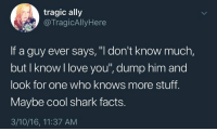 """Facts, Love, and Shark: tragic ally  @TragicAllyHere  If a guy ever says, """"I don't know much,  but I know I love you"""", dump him and  look for one who knows more stuff.  Maybe cool shark facts.  3/10/16, 11:37 AM"""