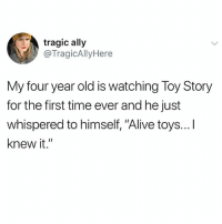 "Alive, Funny, and Instagram: tragic ally  @TragicAllyHere  My four year old is watching Toy Story  for the first time ever and he just  whispered to himself, ""Alive toys...I  knew it."" @pubity was voted 'best meme account on Instagram' 😂"