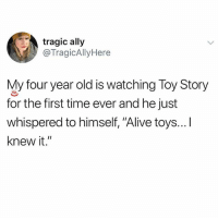 "Af, Alive, and Memes: tragic ally  @TragicAllyHere  My four year old is watching Toy Story  for the first time ever and he just  whispered to himself, ""Alive toys...I  knew it."" 🤣Cute AF"