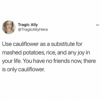 Christmas, Friends, and Life: Tragic Ally  @TragicAllyHere  Use cauliflower as a substitute for  mashed potatoes, rice, and any joy in  your life. You have no friends now, there  is only cauliflower. Just a few days until Christmas and I never felt less Christmassy in my entire life... maybe I really have turned into a cauliflower