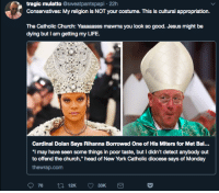 "Blackpeopletwitter, Church, and Head: tragic mulatto @sweatpantspapi 22h  Conservatives: My religion is NOT your costume. This is cultural appropriation.  The Catholic Church: Yaaaaasss mawma you look so good. Jesus might be  dying but I am getting my LIFE.  Cardinal Dolan Says Rihanna Borrowed One of His Miters for Met Bal...  ""I may have seen some things in poor taste, but I didn't detect anybody out  to offend the church,"" head of New York Catholic diocese says of Monday  thewrap.com  12K  33K <p>""Didn't they tell you that I was a pastor?"" (via /r/BlackPeopleTwitter)</p>"