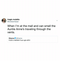 Candy, Rihanna, and Smell: tragic mulatto  @sweatpantspapi  When I'm at the mall and can smell the  Auntie Anne's traveling through the  vents.  Rihanna@rihanna  FUCK U SATAN!!! Fuck right off! that's the devil's candy!!