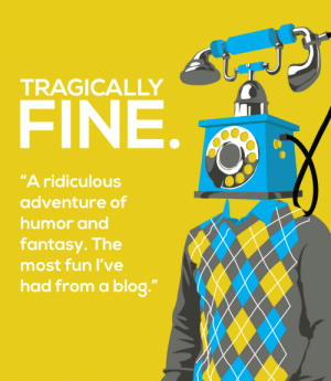 "meme-mage:  It's not about what the story is. It's about what the story isn't.http://www.tragicallyfine.com/ : TRAGICALLY  FINE.  ""A ridiculous  adventure of  humor and  fantasy. The  most fun l've  had from a blog."" meme-mage:  It's not about what the story is. It's about what the story isn't.http://www.tragicallyfine.com/"