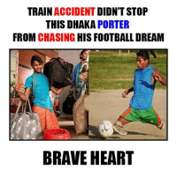 Memes, Brave, and Braves: TRAIN  ACCIDENT  DIDN'T STOP  THIS DHAKA  PORTER  FROM CHASING  HIS FOOTBALL DREAM  BRAVE HEART Inspiring Human