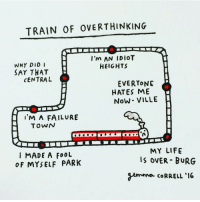 When your train of thought is having a really bad day. 🚂 overthinking anxiety: TRAIN OF OVERTHINKING  I'm AN IDIOT  WHY DID I  HEIGHTS  SAY THAT  CENTRAL  EVERYONE  HATES ME  Now VILLE  I'M A FAILURE  TOWN  MY LIFE  MADE A FOOL  OVER BURG  o F MYSELF PAR K  gemma CoRRELL '16 When your train of thought is having a really bad day. 🚂 overthinking anxiety