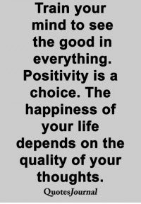 Life, Memes, and Good: Train your  mind to see  the good in  everything.  Positivity is a  choice. The  happiness of  your life  depends on the  quality of your  thoughts.  QuotesJournal <3