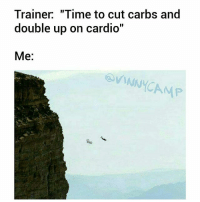 "I'm outta here.: Trainer ""Time to cut carbs and  double up on cardio""  Me:  OVINNYCAMP I'm outta here."