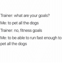 So many dogs to pet so little time @mystylesays: Trainer: what are your goals?  Me: to pet all the dogs  Trainer: no, fitness goals  Me: to be able to run fast enough to  pet all the dogs So many dogs to pet so little time @mystylesays