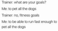 I've been setting all the wrong goals apparently.: Trainer: what are your goals?  Me: to pet all the dogs  Trainer: no, fitness goals  Me: to be able to run fast enough to  pet all the dogs I've been setting all the wrong goals apparently.