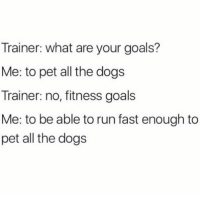 MUST PET ALL DOGS: Trainer: what are your goals?  Me: to pet all the dogs  Trainer: no, fitness goals  Me: to be able to run fast enough to  pet all the dogs MUST PET ALL DOGS
