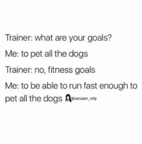SarcasmOnly: Trainer: what are your goals?  Me: to pet all the dogs  Trainer: no, fitness goals  Me: to be able to run fast enough to  pet all the dogss.only SarcasmOnly
