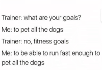 "<p>Goals via /r/memes <a href=""http://ift.tt/2zbwgcr"">http://ift.tt/2zbwgcr</a></p>: Trainer: what are your goals?  Me: to pet all the dogs  Trainer: no, fitness goals  Me: to be able to run fast enough to  pet all the dogs <p>Goals via /r/memes <a href=""http://ift.tt/2zbwgcr"">http://ift.tt/2zbwgcr</a></p>"