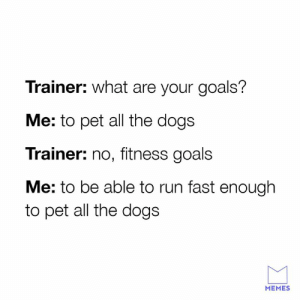 Follow your goals.: Trainer: what are your goals?  Me: to pet all the dogs  Trainer: no, fitness goals  Me: to be able to run fast enough  to pet all the dogs  MEMES Follow your goals.