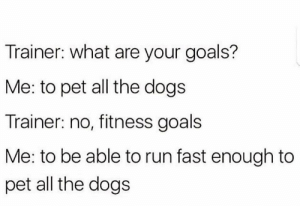 Goals by Vuynjou FOLLOW 4 MORE MEMES.: Trainer: what are your goals?  Me: to pet all the dogs  Trainer: no, fitness goals  Me: to be able to run fast enough to  pet all the dogs Goals by Vuynjou FOLLOW 4 MORE MEMES.