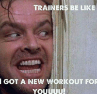 Someone needs to train these trainers on how to make good memes: TRAINERS BE LIKE  GOT A NEW WORKOUT FOR  YOUUUU Someone needs to train these trainers on how to make good memes