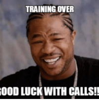 training: TRAINING OVER  OOD LUCK WITH CALLS!!