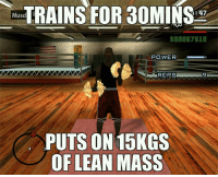 Gym, Lean, and Memes: TRAINS FOR 30MINS  Musc  SOOD 67510  POWER  REES  PUTS ON 15KGS  OF LEAN MASS Please teach me your ways.  Gym Memes