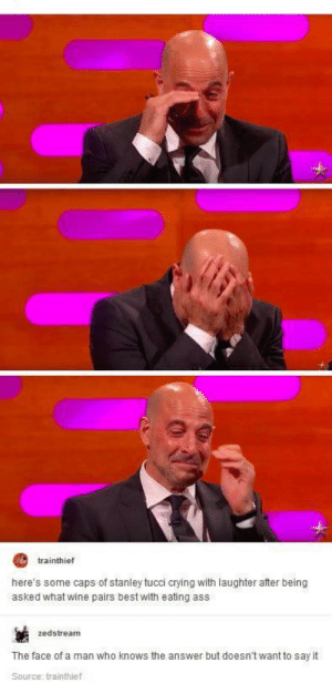 But what is it??: trainthief  here's some caps of stanley tucci crying with laughter after being  asked what wine pairs best with eating ass  zedstream  The face of a man who knows the answer but doesn't want to say it  Source: trainthief But what is it??