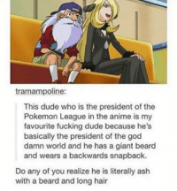 Anime, Ash, and Beard: tramampoline:  This dude who is the president of the  Pokemon League in the anime is my  favourite fucking dude because he's  basically the president of the god  damn world and he has a giant beard  and wears a backwards snapback.  Do any of you realize he is literally ash  with a beard and long hair Mind blown! 💥 - Sent in by FunnyPokemonAmbassador @Imthebatmann & @Stevenuniverse_drawing_fandom ! Thanks! ___________ Want to become an official Funny Pokemon Ambassador too? Then DM us your best and funniest pokemon memes to feature 😀 ___________ pokemon nintendo anime art geek deviantart pokemonart videogames comics pikachu meme draw dankmemes pokemoncards followme gamer gaming pokemontcg dank pokemongo mindblown pokemonmemes ashketchum likeme lol disney pikachu pokeball