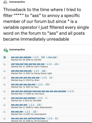 "***: tramampoline  Throwback to the time where I tried to  to ""ass"" to annoy a specific  GG*** 39  filter  member of our forum but since * is a  variable operator I just filtered every single  word on the forum to ""ass"" and all posts  became immediately unreadable  tramampoline  ass ass ass asslass (123 . 534 1 new post )  Started Oct 26 2006 by Jennifer  ass""ass.ass""ass ass'ass ass ass (123 . 141 )  Started Feb 21 2008 by Darth Hideous  ass-ass-ass ass.ass (123 .. 152 )  Started Feb 13 2007 by Swing Dance Light  ass ass ass ass ass ass ass ( 123 . 15 )  Started Aug 31 2010 by Brain  ass ass ass ass ass.ass (123 . 170 )  Started Feb 12 2007 by Feyn  ass ass ass ass(ass+ass,ass ass ass ass ass ass)ass (123)  Started May 17 2009 by hanrnanrz  ass ass'ass ass asslass ( 123 . Z)  Started Apr 5 2010 by Darkside  ass ass ass ass (123 .. 176 )  Started Feb 21 2008 by Tasty Salamanders  ass ass ass (123 . 137 )  Started Feb 15 2007 by nantinkspink  ass ass ass ass ass?ass?ass?ass (123 .. 51 )  Started Feb 26 2008 by AK-FortySeven ***"