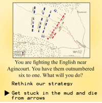 which? choice?: TRAMECOURT  I  AGINCOU  FRENCH  ENGLISH  You are fighting the English near  Agincourt. You have them outnumbered  six to one. What will you do?  Rethink our strategy  Get stuck in the mud and die  from arrows which? choice?