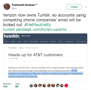 Phone, Tumblr, and Verizon: Trammell Hudson TM  @qrs  Follow  Verizon now owns Tumblr, so accounts using  competing phone companies' email will be  locked out. #NetNeutrality  tumblr.zendesk.com/hc/en-us/artic  tumblr.  Help Center  About Apps Logo Jobs Internships Business Buttons Press Developers Transparency  Help Center>  More > Announcements  Heads-up for AT&T customers  8 minutes ago  Starting on June 30, 2017, att.net customers will no longer be able to log in to their Yahoo  and Tumblr accounts through email addresses with the following domains: att.net,  ameritech.net, bellsouth.net, flash.net, nvbell.net, pacbell.net, prodigy.net, sbcglobal.net,  snet.net, swbell.net, and wans.net  Retweets Likes  114  69 tzikeh: obstinate-nocturna:  cameoappearance:  bloodqueenmsk:  source:https://tumblr.zendesk.com/hc/en-us/articles/115007729788-Heads-up-for-AT-T-customers In other words, if you're using an ATT email for your Tumblr account, you need to go change your email or you will pretty much be… banned   Well this sucks but I don't want it catching people by surprise so signal boost I guess  what the actual fuck  THIS IS REAL. IF THIS AFFECTS YOU, GET A GMAIL ACCOUNT OR SOMETHING AND SET IT AS YOUR EMAIL FOR YOUR TUMBLR PREFS RIGHT AWAY. YOU HAVE TODAY, TOMORROW, AND THURSDAY TO DO SO OR YOU LOSE ACCESS TO YOUR TUMBLR.