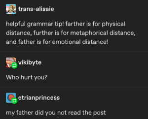 Girl we got daddy issues: trans-alisaie  helpful grammar tip! farther is for physical  distance, further is for metaphorical distance,  and father is for emotional distance!  vikibyte  Who hurt you?  etrianprincess  my father did you not read the post Girl we got daddy issues