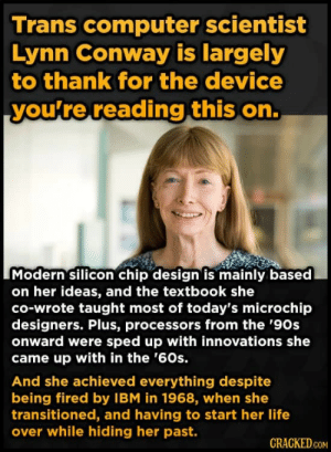 Conway, Internet, and Life: Trans computer scientist  Lynn Conway is largely  to thank for the device  you're reading this on.  Modern silicon chip design is mainly based  on her ideas, and the textbook she  co-wrote taught most of today's microchip  designers. Plus, processors from the '90s  onward were sped up with innovations she  came up with in the '60s.  And she achieved everything despite  being fired by IBM in 1968, when she  transitioned, and having to start her life  over while hiding her past.  CRACKED.COM elierlick:  This is what we mean when we say trans women invented the internet.